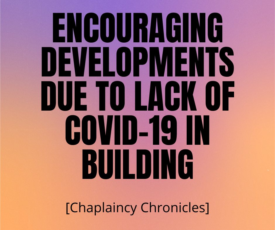 Encouraging Developments Due to Lack of COVID-19 in Building [Chaplaincy Chronicles]